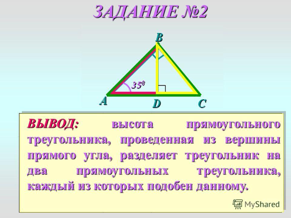 ЗАДАНИЕ 2 ВОПРОСОТВЕТОБОСНОВАНИЕ a) Подобны ли Δ ADB и Δ A BC ? Да 1. D= В (прямые) 2. A – общий 1 признaк Δ ADB~Δ A ВС б) Подобны ли Δ BDC и Δ A BC ? Да 1. D= В (прямые) 2. C – общий 1 признaк Δ BDC~Δ A ВС ВЫВОД:высота прямоугольного треугольника, п