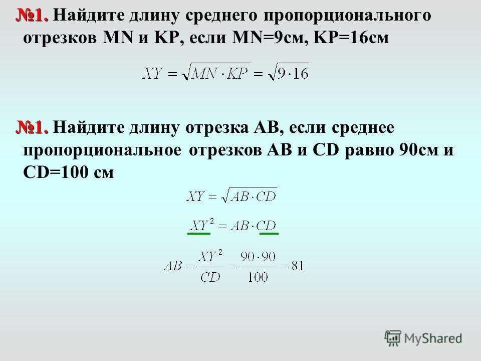 1. 1. Найдите длину среднего пропорционального отрезков MN и KP, если MN=9см, KP=16см 1. 1. Найдите длину отрезка AB, если среднее пропорциональное отрезков AB и СD равно 90см и CD=100 см