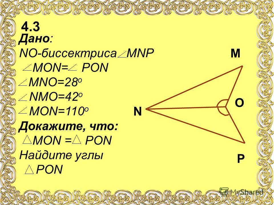 4.3 Дано: NO-биссектриса МNP МОN= PON МNО=28 о NМО=42 о МОN=110 о Докажите, что: МОN = PON Найдите углы PON N M P O