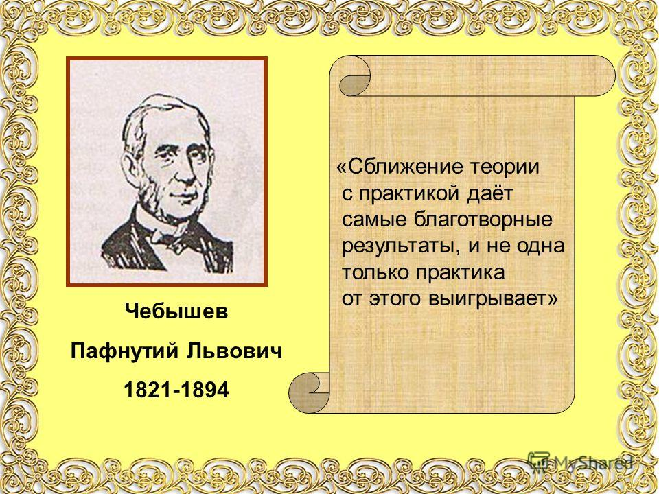 Чебышев Пафнутий Львович 1821-1894 «Сближение теории с практикой даёт самые благотворные результаты, и не одна только практика от этого выигрывает»