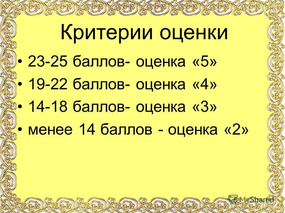 23-25 баллов- оценка «5» 19-22 баллов- оценка «4» 14-18 баллов- оценка «3» менее 14 баллов - оценка «2» Критерии оценки