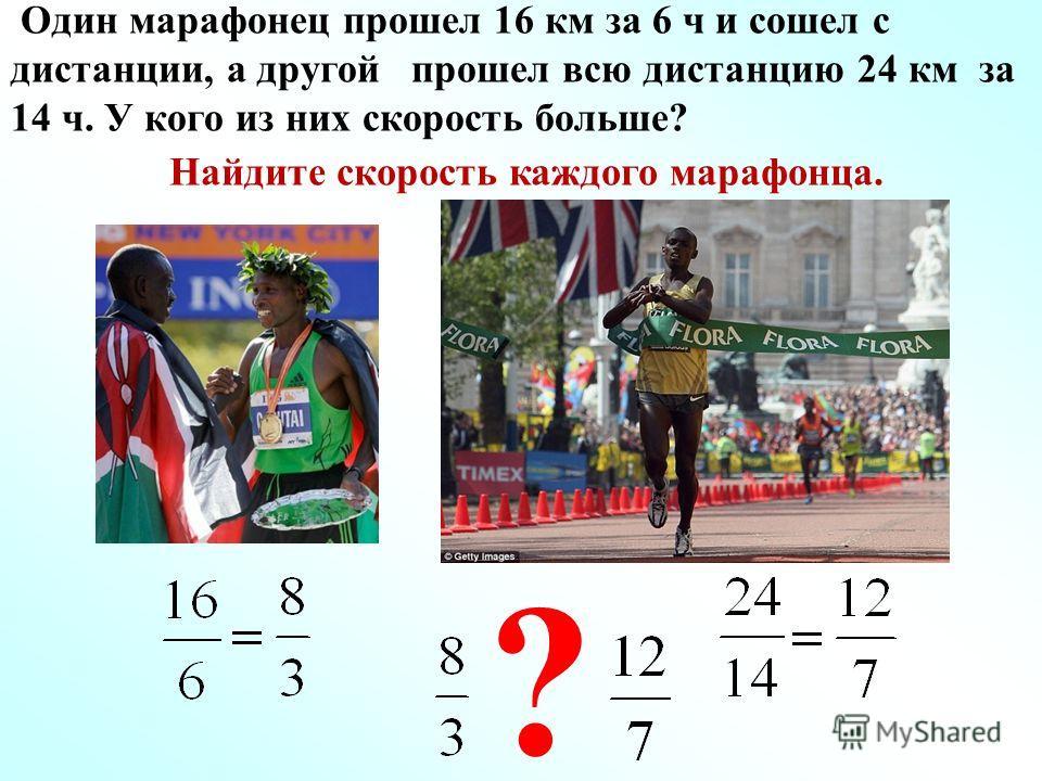 Один марафонец прошел 16 км за 6 ч и сошел с дистанции, а другой прошел всю дистанцию 24 км за 14 ч. У кого из них скорость больше? Найдите скорость каждого марафонца. ?
