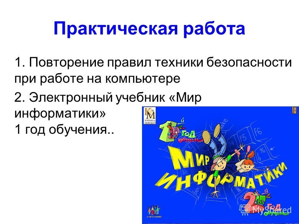 Практическая работа 1. Повторение правил техники безопасности при работе на компьютере 2. Электронный учебник «Мир информатики» 1 год обучения..