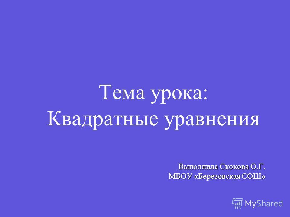 Тема урока: Квадратные уравнения Выполнила Скокова О.Г. МБОУ «Березовская СОШ»