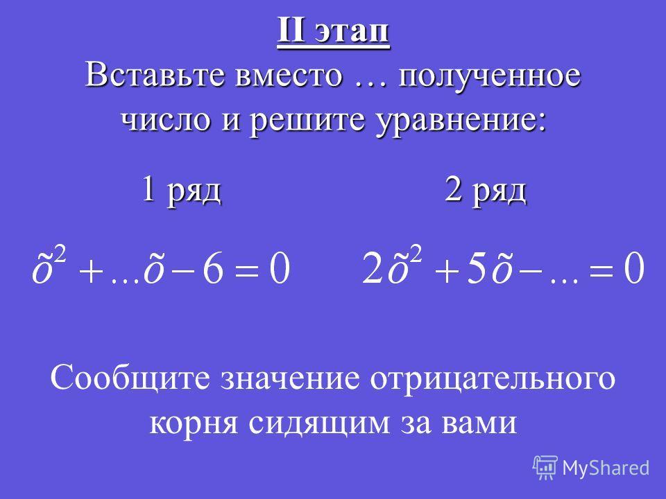 II этап Вставьте вместо … полученное число и решите уравнение: 1 ряд 2 ряд Сообщите значение отрицательного корня сидящим за вами