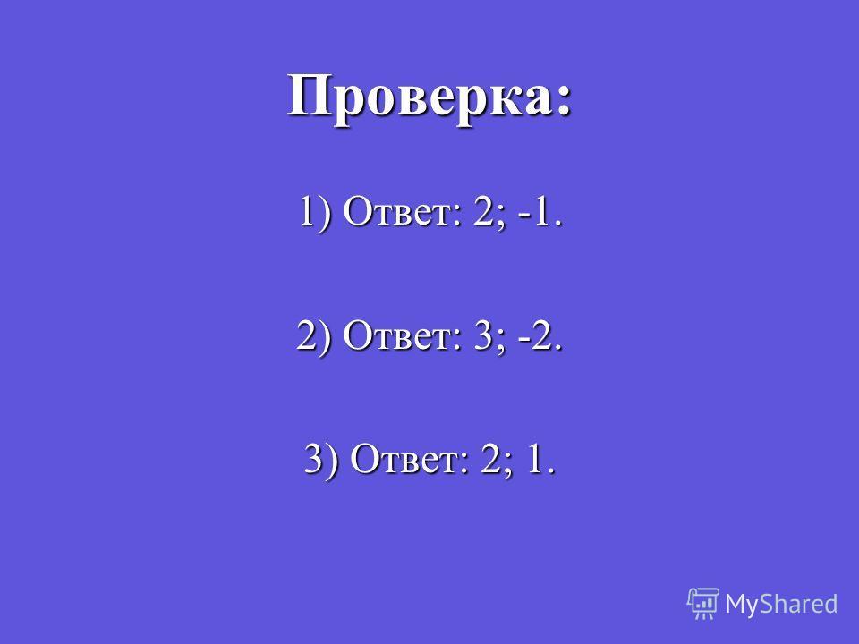 Проверка: 1) Ответ: 2; -1. 2) Ответ: 3; -2. 3) Ответ: 2; 1.