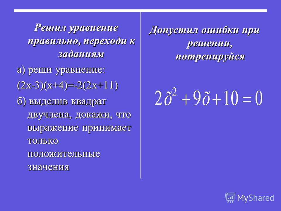 Решил уравнение правильно, переходи к заданиям а) реши уравнение: (2х-3)(х+4)=-2(2х+11) б) выделив квадрат двучлена, докажи, что выражение принимает только положительные значения Допустил ошибки при решении, потренируйся