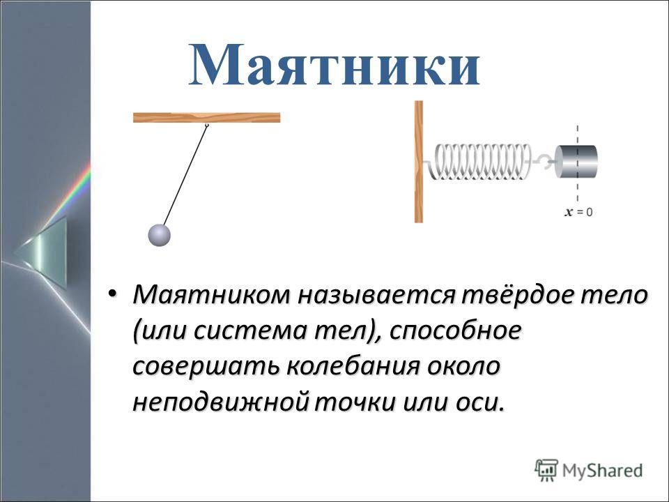 Маятники Маятником называется твёрдое тело (или система тел), способное совершать колебания около неподвижной точки или оси. Маятником называется твёрдое тело (или система тел), способное совершать колебания около неподвижной точки или оси.