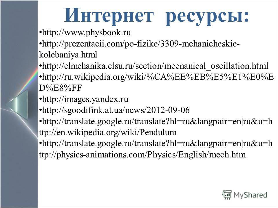 Интернет ресурсы: http://www.physbook.ru http://prezentacii.com/po-fizike/3309-mehanicheskie- kolebaniya.html http://elmehanika.elsu.ru/section/meenanical_oscillation.html http://ru.wikipedia.org/wiki/%CA%EE%EB%E5%E1%E0%E D%E8%FF http://images.yandex