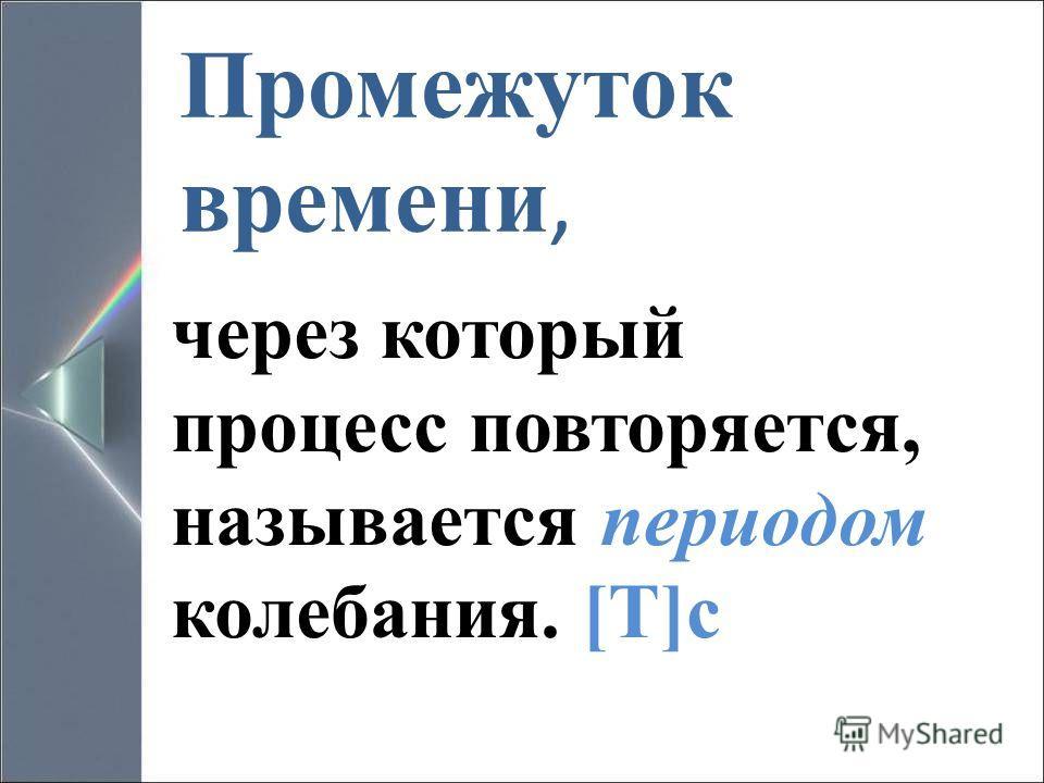 Промежуток времени, через который процесс повторяется, называется периодом колебания. [T]c