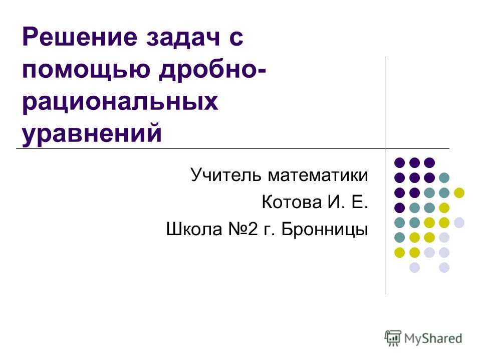 Решение задач с помощью дробно- рациональных уравнений Учитель математики Котова И. Е. Школа 2 г. Бронницы