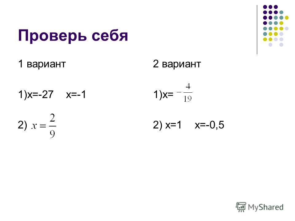Проверь себя 1 вариант 1)х=-27 х=-1 2) 2 вариант 1)х= 2) х=1 х=-0,5