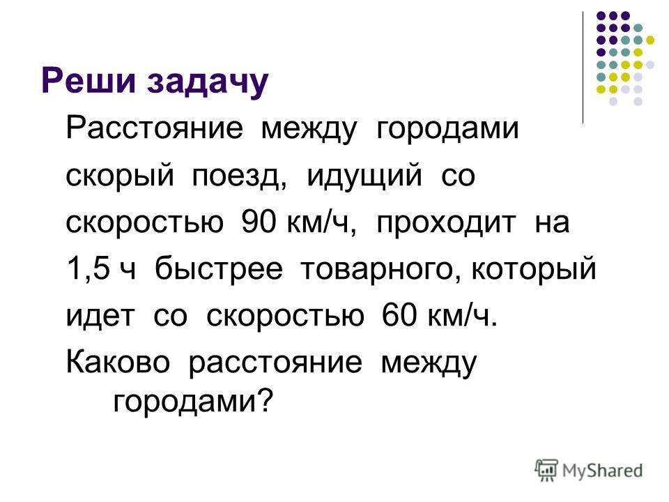 Реши задачу Расстояние между городами скорый поезд, идущий со скоростью 90 км/ч, проходит на 1,5 ч быстрее товарного, который идет со скоростью 60 км/ч. Каково расстояние между городами?