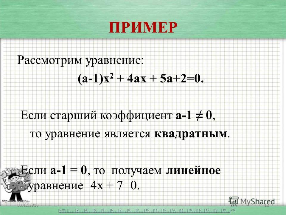 ПРИМЕР Рассмотрим уравнение: (а-1)х 2 + 4ах + 5а+2=0. Если старший коэффициент а-1 0, то уравнение является квадратным. Если а-1 = 0, то получаем линейное уравнение 4х + 7=0. 03.12.201312