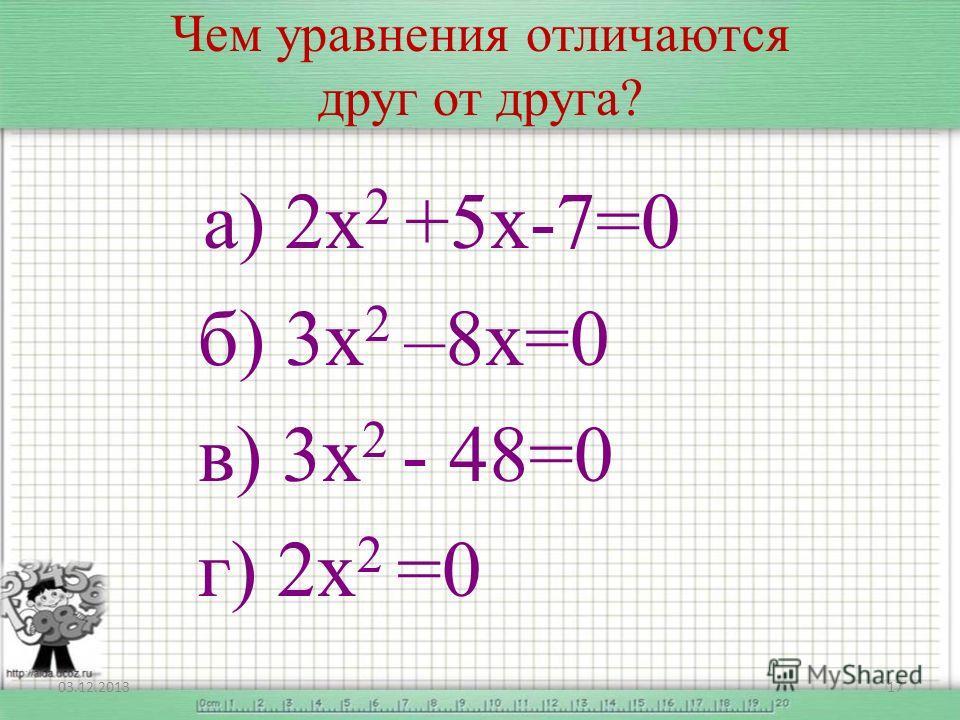 Чем уравнения отличаются друг от друга? а) 2х 2 +5х-7=0 б) 3х 2 –8х=0 в) 3х 2 - 48=0 г) 2х 2 =0 03.12.201317