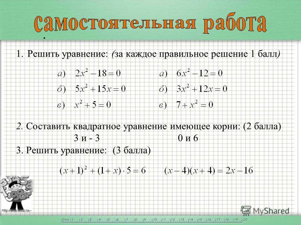 . 1.Решить уравнение: (за каждое правильное решение 1 балл) 2. Составить квадратное уравнение имеющее корни: (2 балла) 3 и - 3 0 и 6 3. Решить уравнение: (3 балла)