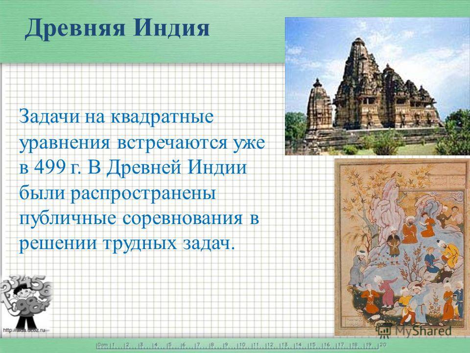 Древняя Индия Задачи на квадратные уравнения встречаются уже в 499 г. В Древней Индии были распространены публичные соревнования в решении трудных задач.