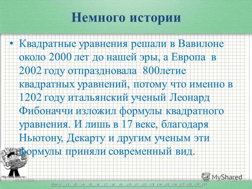 Немного истории Квадратные уравнения решали в Вавилоне около 2000 лет до нашей эры, а Европа в 2002 году отпраздновала 800летие квадратных уравнений, потому что именно в 1202 году итальянский ученый Леонард Фибоначчи изложил формулы квадратного уравн