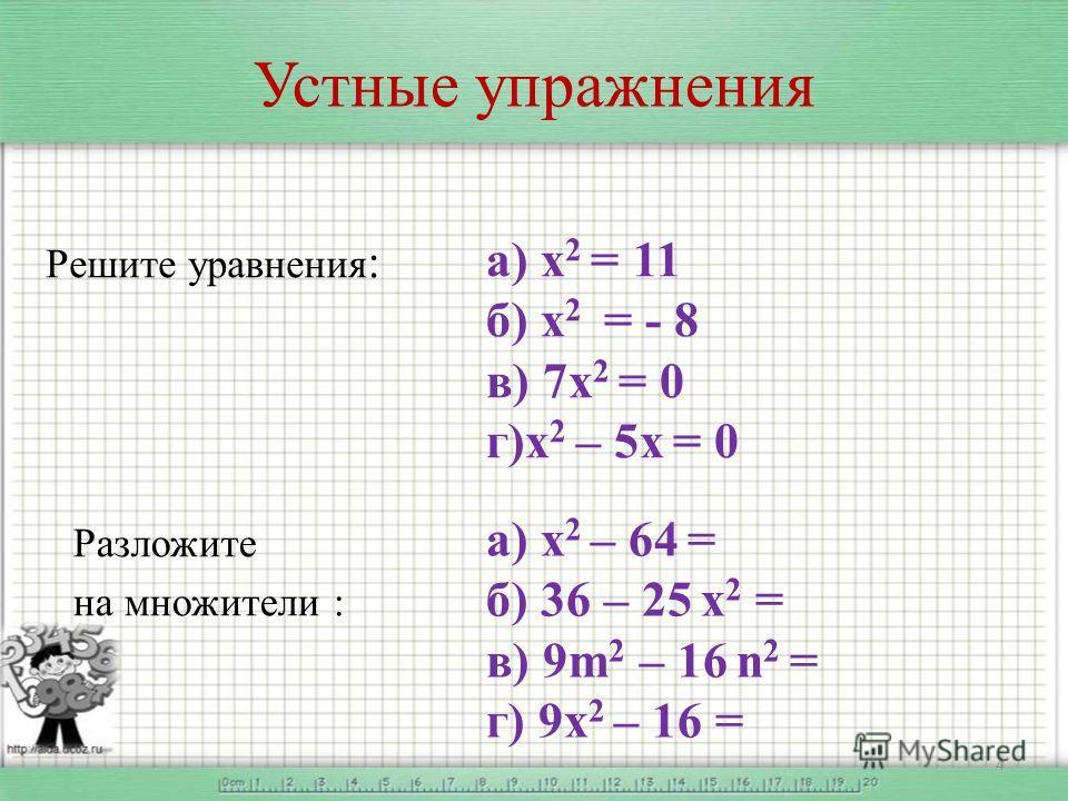 Устные упражнения Решите уравнения : 4 Разложите на множители : а) х 2 = 11 б) х 2 = - 8 в) 7х 2 = 0 г)х 2 – 5х = 0 а) х 2 – 64 = б) 36 – 25 х 2 = в) 9m 2 – 16 n 2 = г) 9х 2 – 16 =