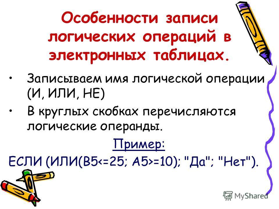 Особенности записи логических операций в электронных таблицах. Записываем имя логической операции (И, ИЛИ, НЕ) В круглых скобках перечисляются логические операнды. Пример: ЕСЛИ (ИЛИ(B5 =10); Да; Нет).
