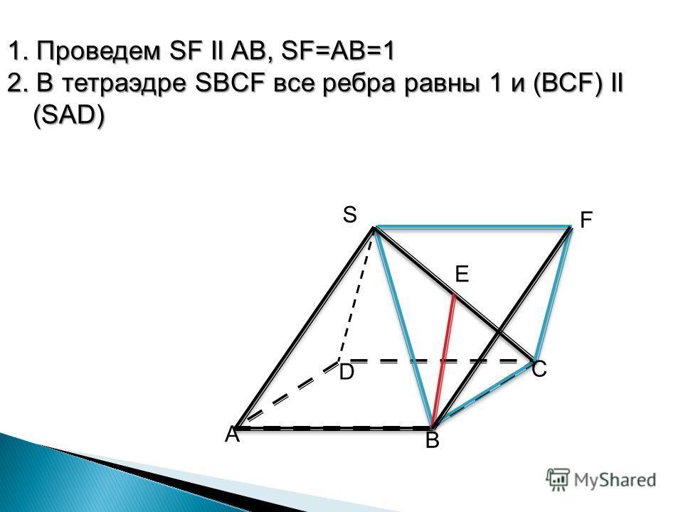 1. Проведем SF II AB, SF=AB=1 2. В тетраэдре SBСF все ребра равны 1 и (ВСF) II (SAD) S А B D C E F