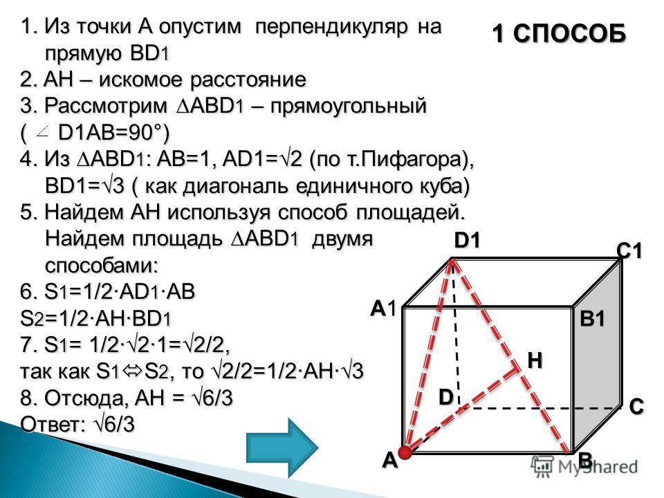 1 СПОСОБ 1. Из точки А опустим перпендикуляр на прямую BD 1 2. AH – искомое расстояние 3. Рассмотрим ABD 1 – прямоугольный ( D1AB=90°) 4. Из ABD 1 : AB=1, AD1=2 (по т.Пифагора), BD1=3 ( как диагональ единичного куба) 5. Найдем AH используя способ пло