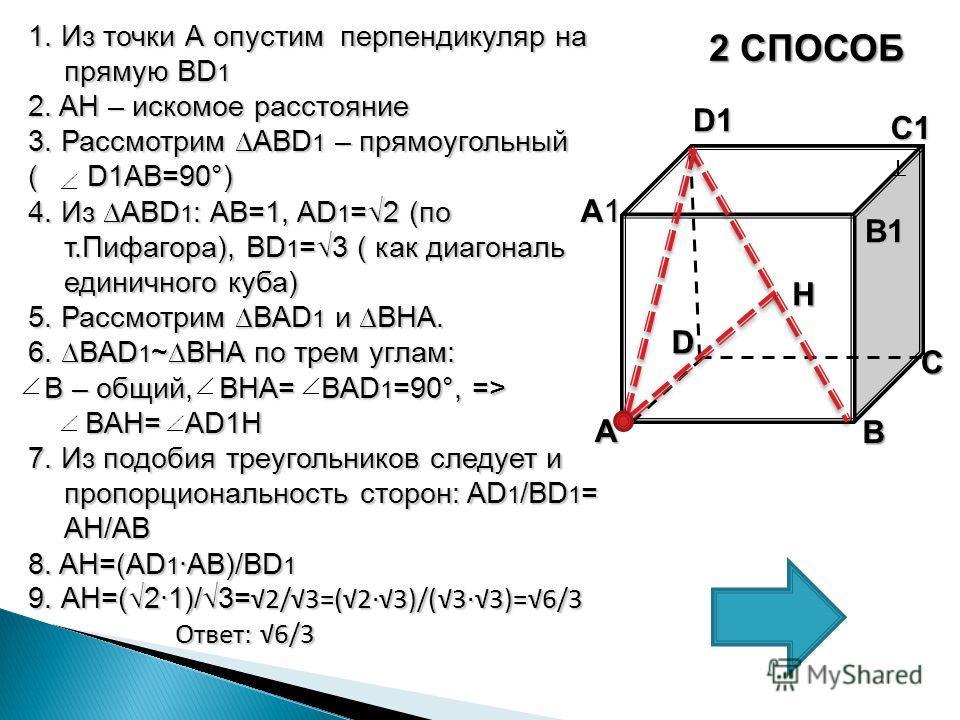 2 СПОСОБ 1. Из точки А опустим перпендикуляр на прямую BD 1 2. AH – искомое расстояние 3. Рассмотрим ABD 1 – прямоугольный ( D1AB=90°) 4. Из ABD 1 : AB=1, AD 1 =2 (по т.Пифагора), BD 1 =3 ( как диагональ единичного куба) 5. Рассмотрим BAD 1 и BHA. 6.