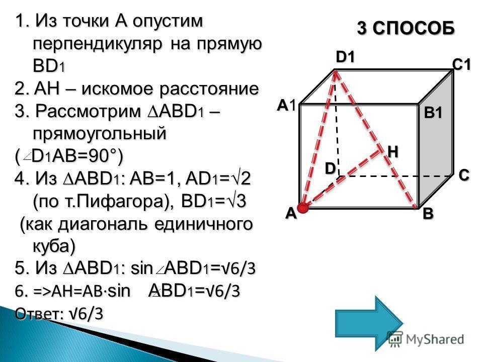 1. Из точки А опустим перпендикуляр на прямую BD 1 2. AH – искомое расстояние 3. Рассмотрим ABD 1 – прямоугольный ( D 1 AB=90°) 4. Из ABD 1 : AB=1, AD 1 =2 (по т.Пифагора), BD 1 =3 (как диагональ единичного куба) (как диагональ единичного куба) 5. Из