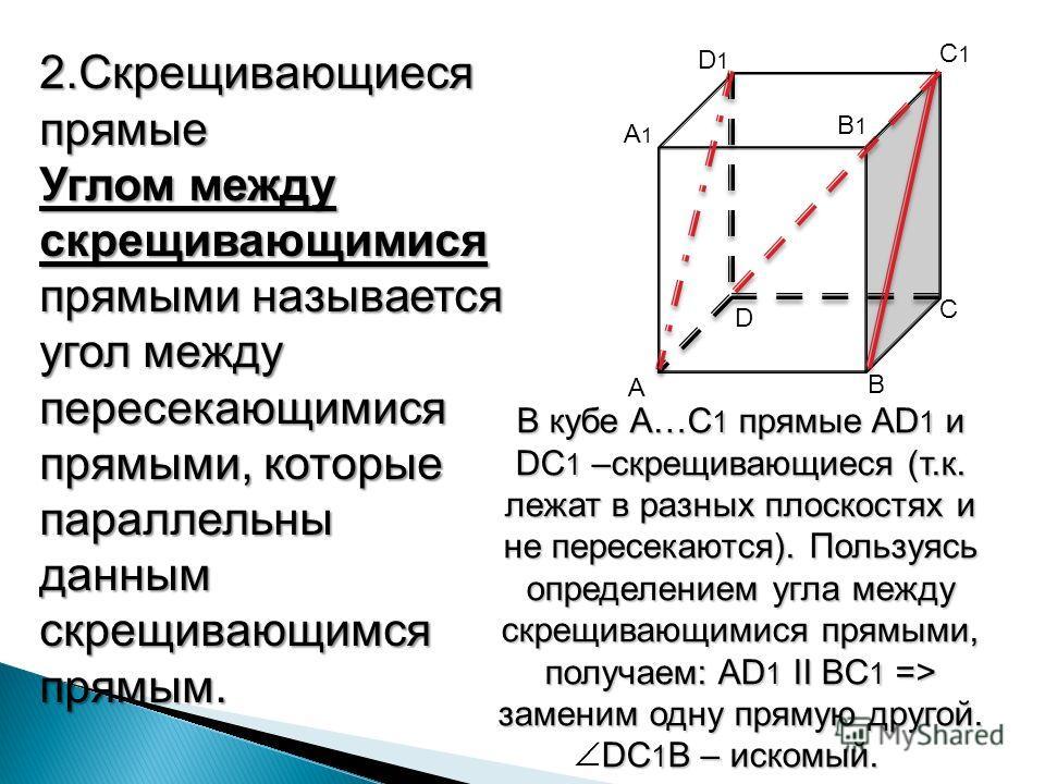 А1А1 А В D D1D1 B1B1 С С1С1 2.Скрещивающиеся прямые Углом между скрещивающимися прямыми называется угол между пересекающимися прямыми, которые параллельны данным скрещивающимся прямым. В кубе A…C 1 A…C 1 прямые прямые AD 1 AD 1 и DC 1 DC 1 –скрещиваю