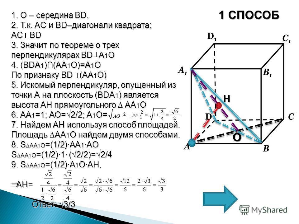 1 СПОСОБ 1. О – середина BD, 2. Т.к. AC и BD–диагонали квадрата; AC BD 3. Значит по теореме о трех перпендикулярах BD A 1 О 4. (BDA 1 )(АА 1 О)=А 1 О По признаку BD (АA 1 О) 5. Искомый перпендикуляр, опущенный из точки А на плоскость (BDA 1 ) являетс