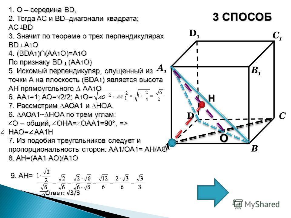 3 СПОСОБ 1. О – середина BD, 2. Тогда AC и BD–диагонали квадрата; AC BD 3. Значит по теореме о трех перпендикулярах BD A 1 О 4. (BDA 1 )(АА 1 О)=А 1 О По признаку BD (АA 1 О) 5. Искомый перпендикуляр, опущенный из точки А на плоскость (BDA 1 ) являет