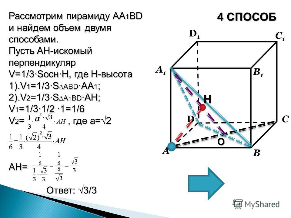 4 СПОСОБ Рассмотрим пирамиду AA 1 BD и найдем объем двумя способами. Пусть AH-искомый перпендикуляр V=1/3SоснH, где H-высота 1).V 1 =1/3S АBD AA 1 ; 2).V 2 =1/3SA 1 BD AH; V 1 =1/31/2 1=1/6 V 2 =, где а=2 AH= Ответ: 3/3 Ответ: 3/3 О H