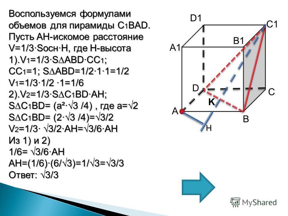 С А1А1 А В D D1 B1 C1 Воспользуемся формулами объемов для пирамиды C 1 BAD. Пусть AH-искомое расстояние V=1/3SоснH, где H-высота 1).V 1 =1/3SАBDСС 1 ; СС 1 =1; SАBD=1/211=1/2 V 1 =1/31/2 1=1/6 2).V 2 =1/3SС 1 BDAH; SС 1 BD= (a²3 /4), где а=2 SС 1 BD=