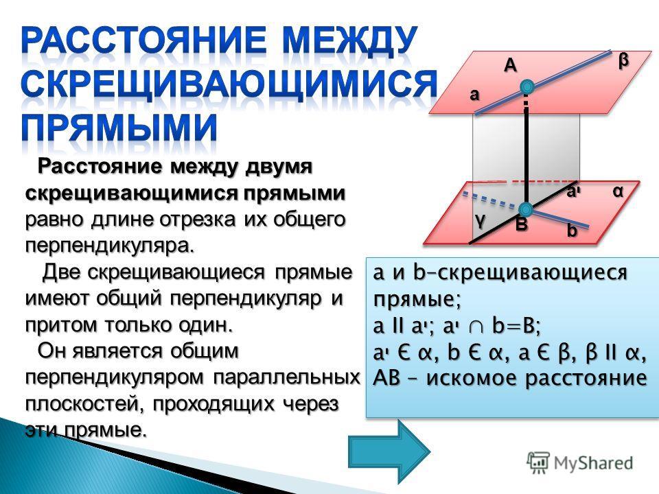 Расстояние между двумя скрещивающимися прямыми равно длине отрезка их общего перпендикуляра. Расстояние между двумя скрещивающимися прямыми равно длине отрезка их общего перпендикуляра. Две скрещивающиеся прямые имеют общий перпендикуляр и притом тол