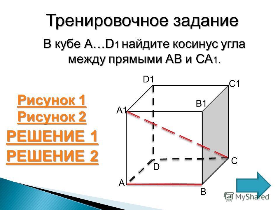 Тренировочное задание В кубе А…D 1 найдите косинус угла между прямыми АВ и СА 1. РЕШЕНИЕ 1 РЕШЕНИЕ 1 С А1 А В D D1D1 B1B1 C1C1 РЕШЕНИЕ 2 РЕШЕНИЕ 2 Рисунок 1 Рисунок 1 Рисунок 2 Рисунок 2