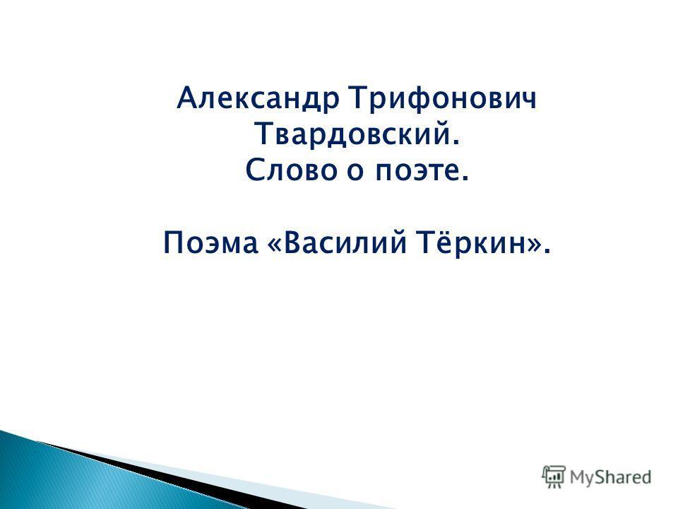Александр Трифонович Твардовский. Слово о поэте. Поэма «Василий Тёркин».