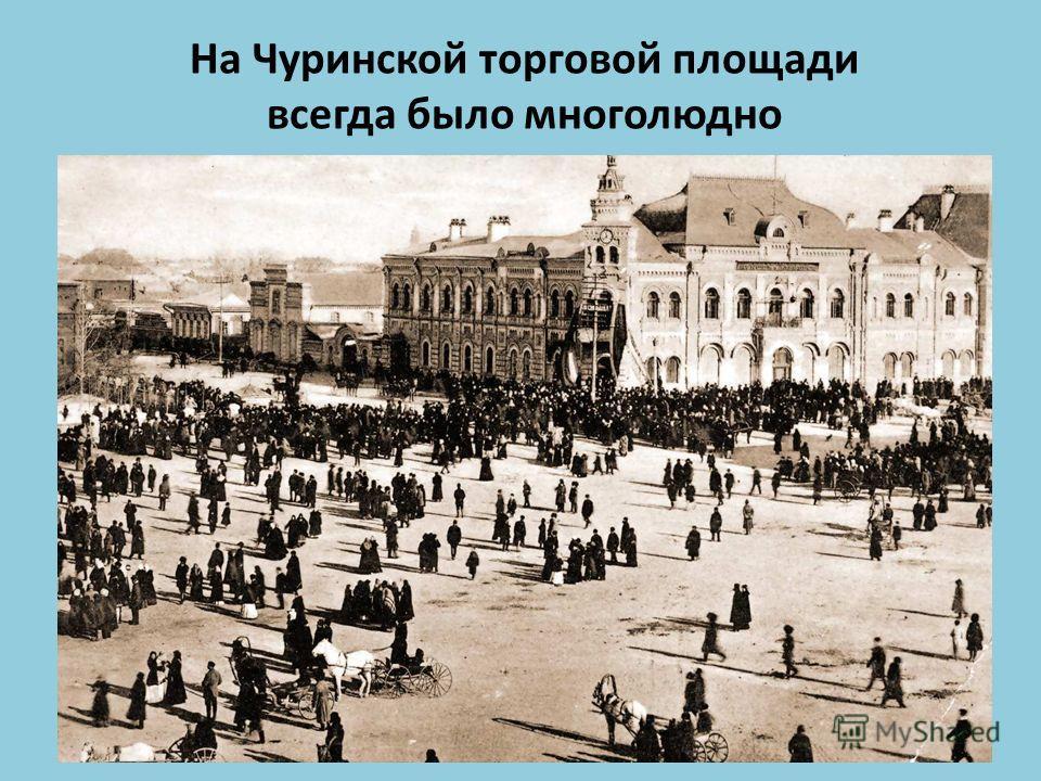 На Чуринской торговой площади всегда было многолюдно