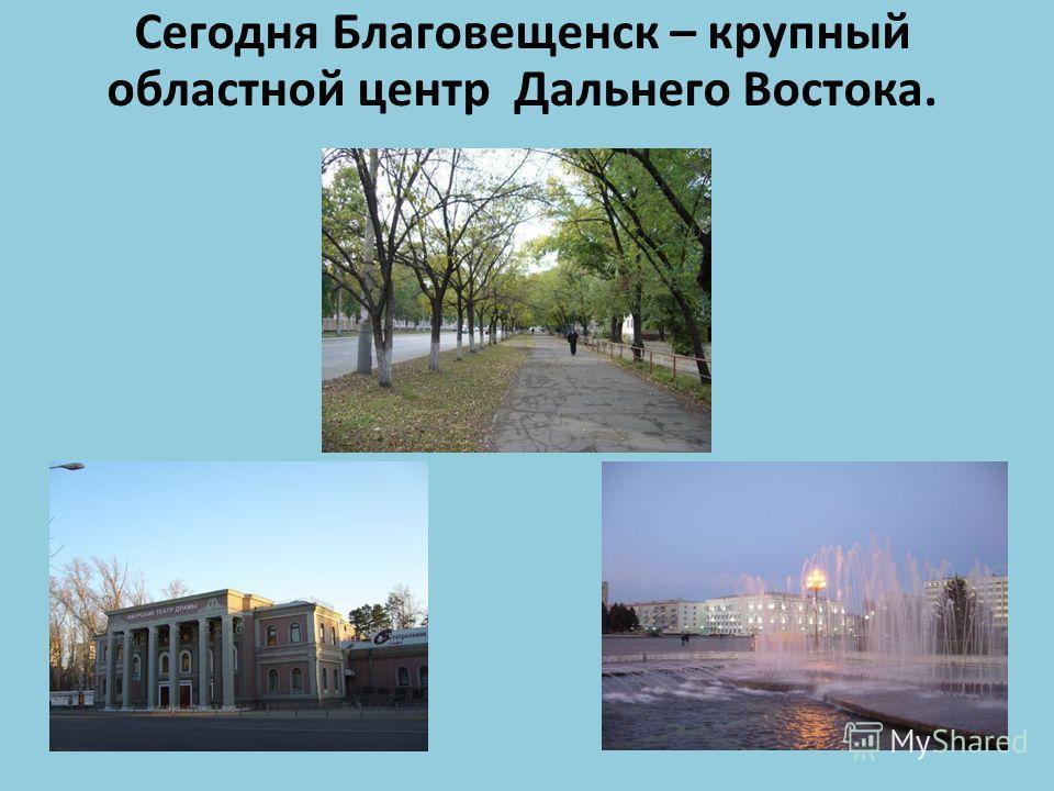 Сегодня Благовещенск – крупный областной центр Дальнего Востока.