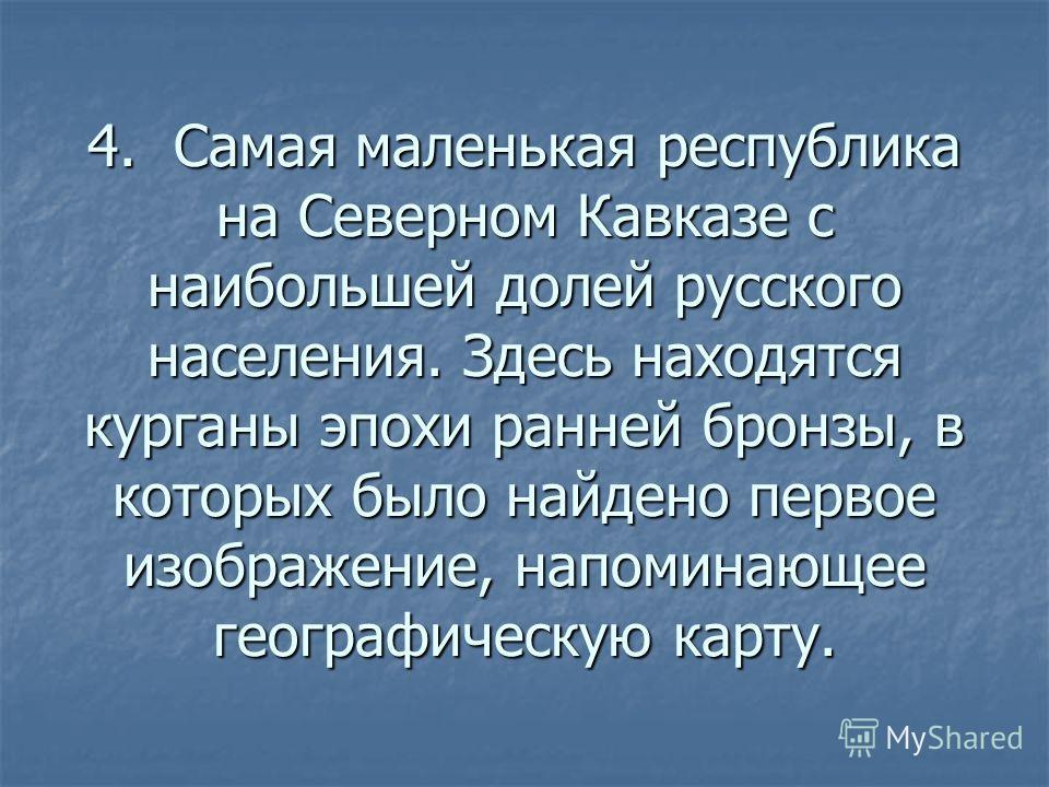 4. Самая маленькая республика на Северном Кавказе с наибольшей долей русского населения. Здесь находятся курганы эпохи ранней бронзы, в которых было найдено первое изображение, напоминающее географическую карту.