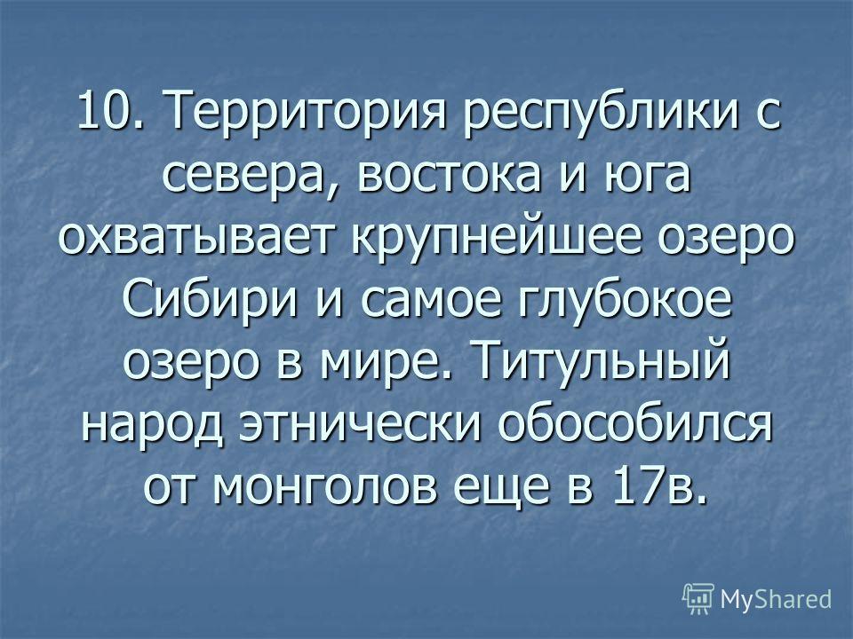 10. Территория республики с севера, востока и юга охватывает крупнейшее озеро Сибири и самое глубокое озеро в мире. Титульный народ этнически обособился от монголов еще в 17в.