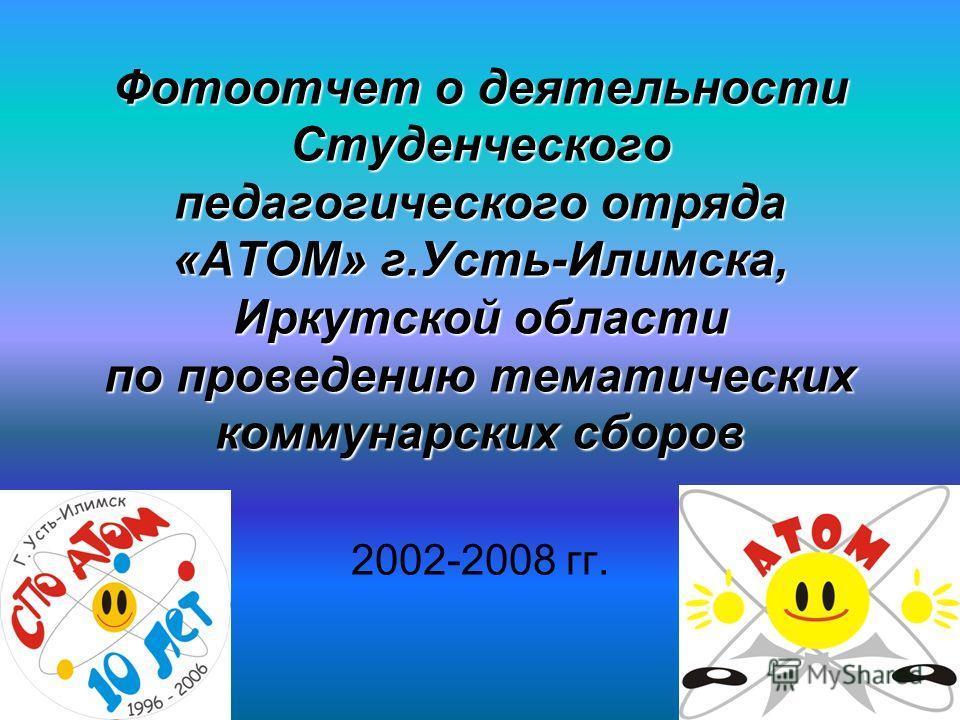 Фотоотчет о деятельности Студенческого педагогического отряда «АТОМ» г.Усть-Илимска, Иркутской области по проведению тематических коммунарских сборов 2002-2008 гг.