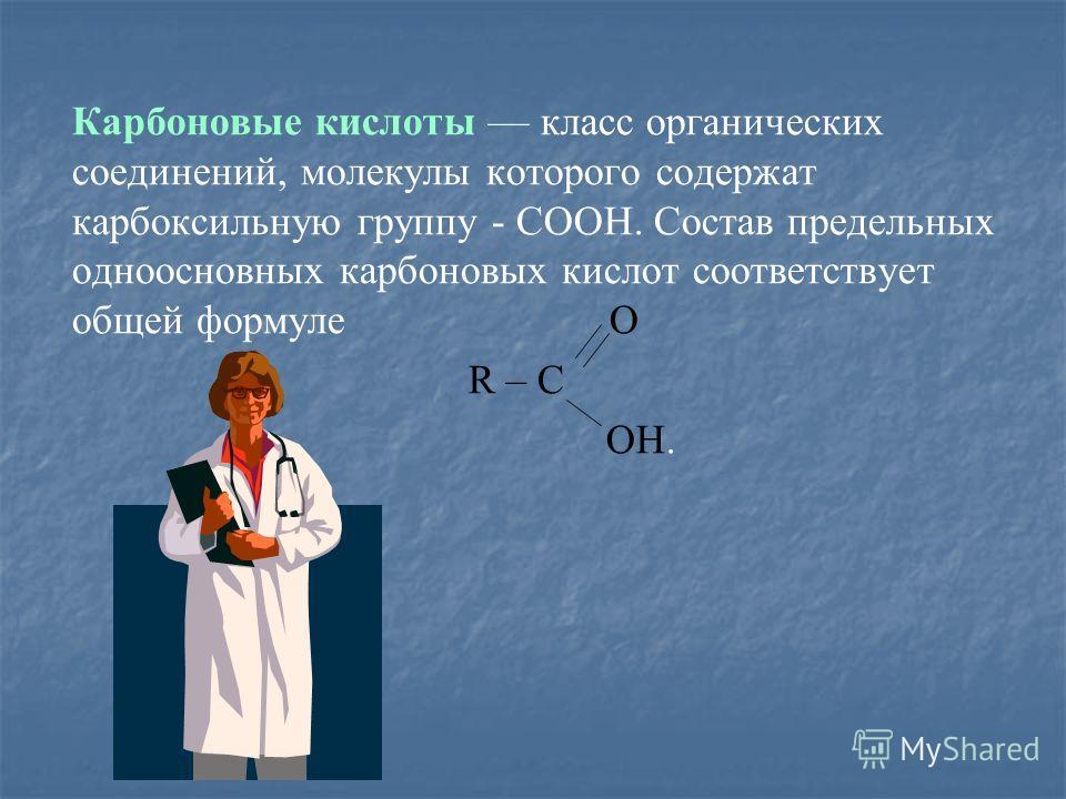 Карбоновые кислоты класс органических соединений, молекулы которого содержат карбоксильную группу - COOH. Состав предельных одноосновных карбоновых кислот соответствует общей формуле О R – C OH.