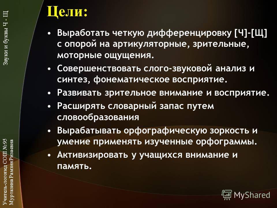 Цели: Выработать четкую дифференцировку [Ч]-[Щ] с опорой на артикуляторные, зрительные, моторные ощущения. Совершенствовать слого-звуковой анализ и синтез, фонематическое восприятие. Развивать зрительное внимание и восприятие. Расширять словарный зап