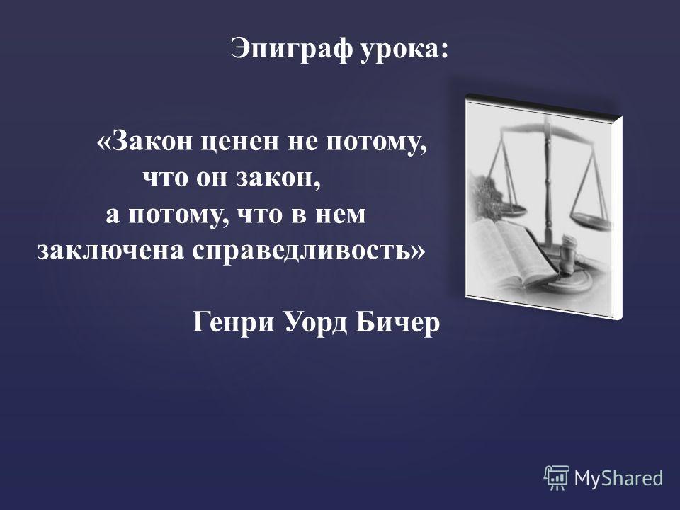 Эпиграф урока: «Закон ценен не потому, что он закон, а потому, что в нем заключена справедливость» Генри Уорд Бичер