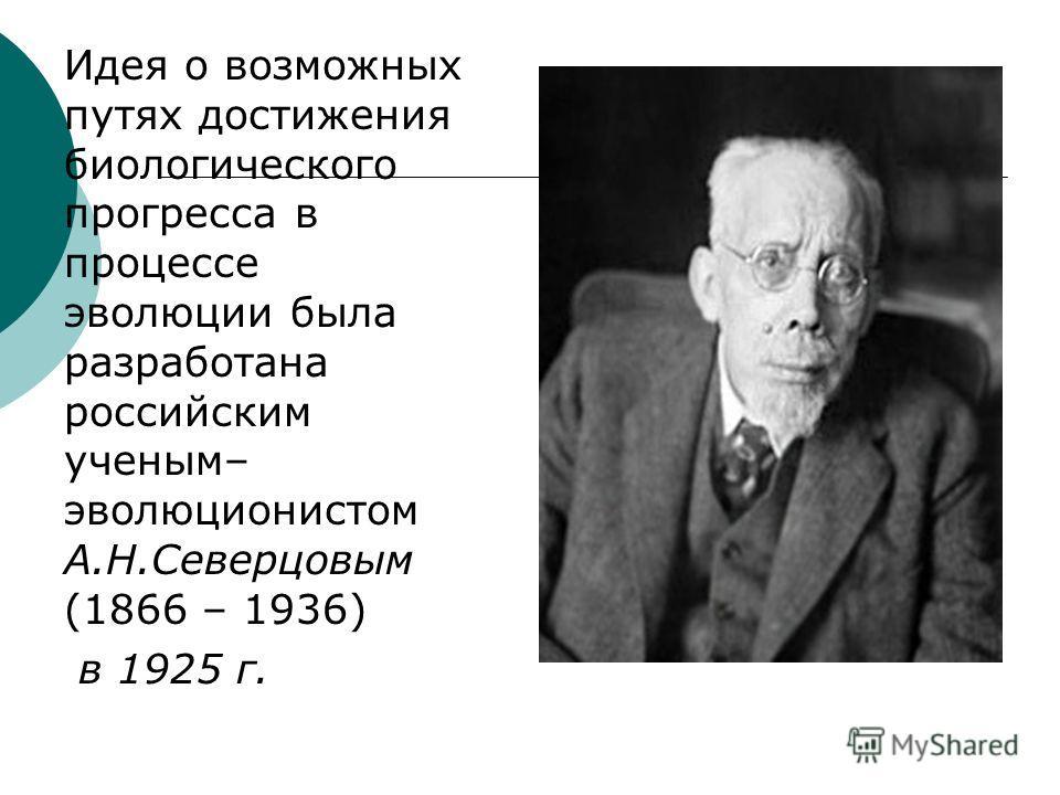 Идея о возможных путях достижения биологического прогресса в процессе эволюции была разработана российским ученым– эволюционистом А.Н.Северцовым (1866 – 1936) в 1925 г.