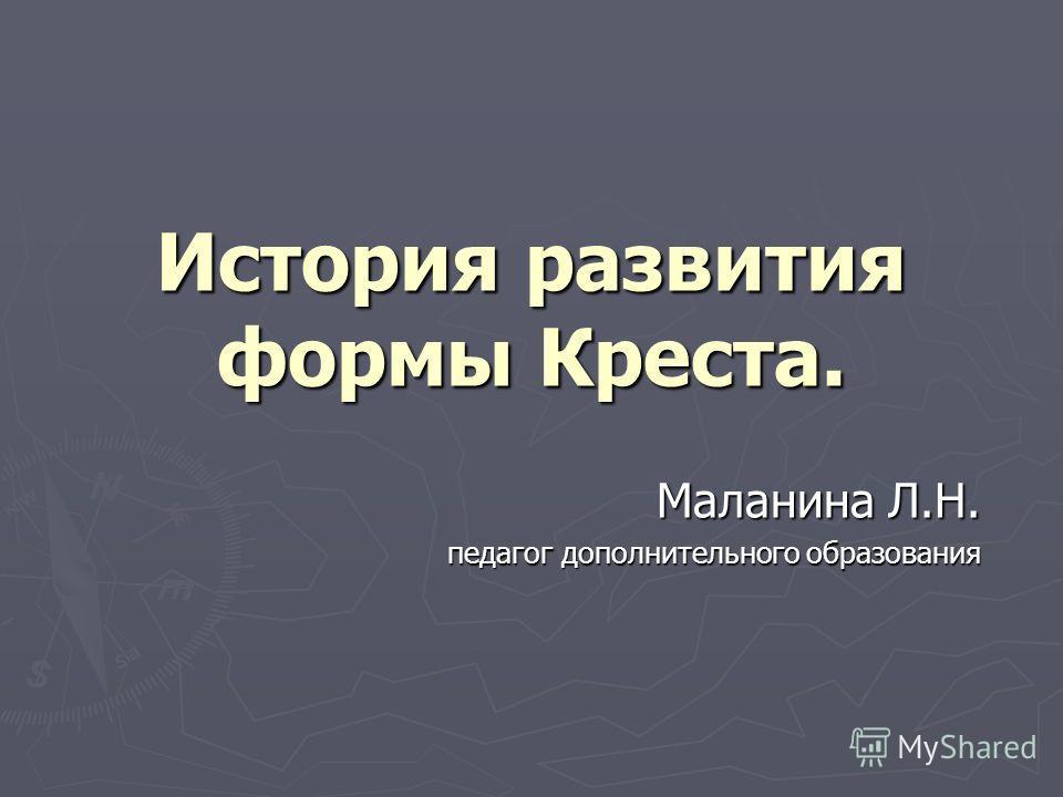 История развития формы Креста. Маланина Л.Н. педагог дополнительного образования