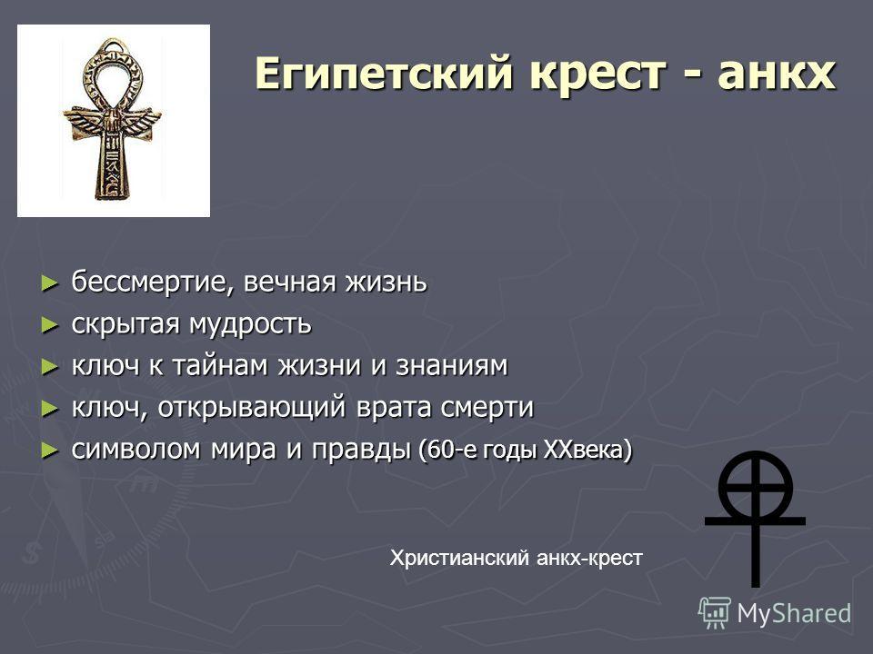 Египетский крест - анкх бессмертие, вечная жизнь скрытая мудрость ключ к тайнам жизни и знаниям ключ, открывающий врата смерти символом мира и правды (60-е годы XXвека) Христианский анкх-крест