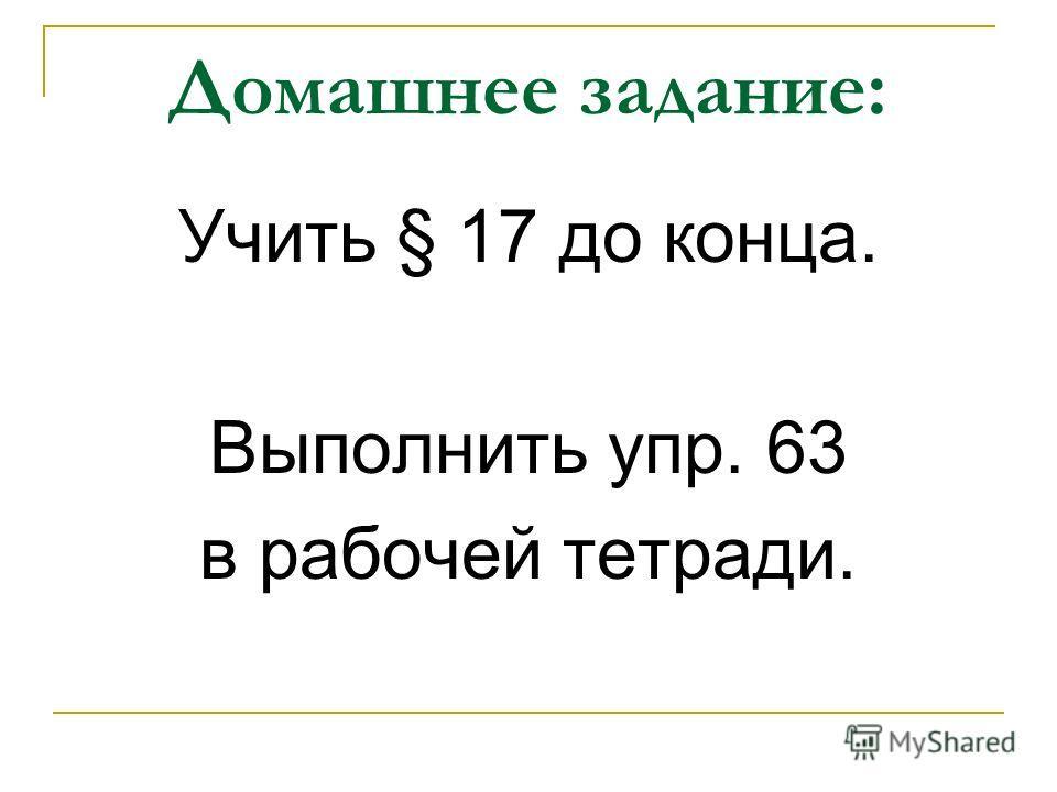 Домашнее задание: Учить § 17 до конца. Выполнить упр. 63 в рабочей тетради.