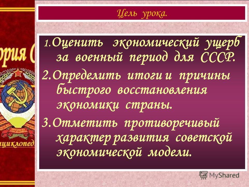 1. Оценить экономический ущерб за военный период для СССР. 2.Определить итоги и причины быстрого восстановления экономики страны. 3.Отметить противоречивый характер развития советской экономической модели. Цель урока.