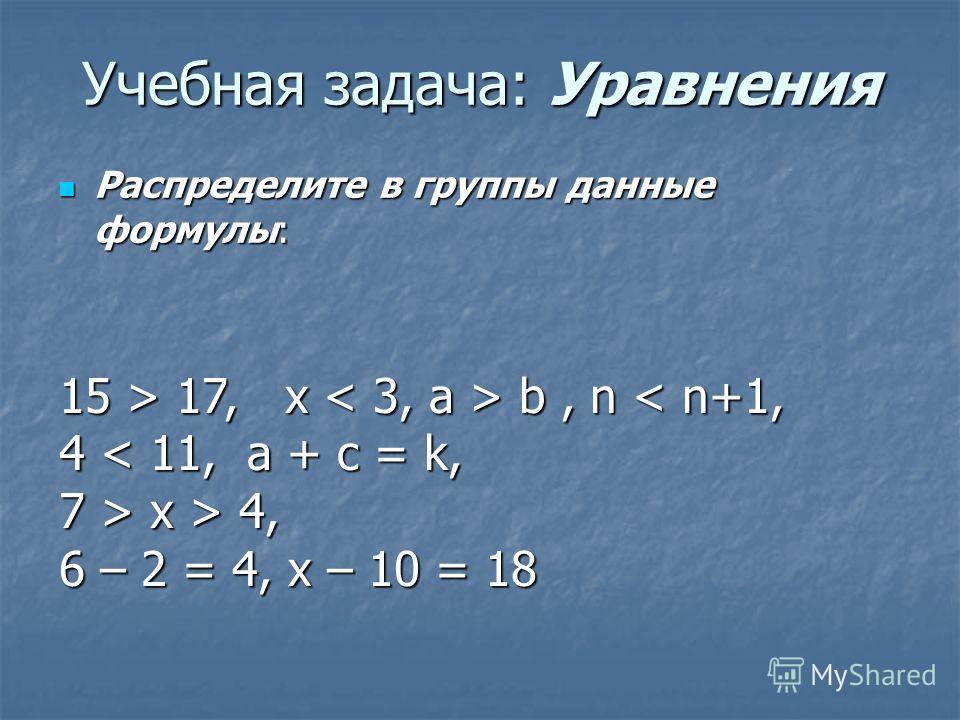Учебная задача: Уравнения Распределите в группы данные формулы: Распределите в группы данные формулы: 15 > 17, x b, n 17, x b, n < n+1, 4 < 11, a + c = k, 7 > x > 4, 6 – 2 = 4, x – 10 = 18